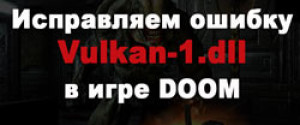 Исправляем ошибку Vulkan-1.dll в Doom