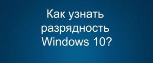 Как узнать, сколько бит 32 или 64 в ОС Windows 10, 3 способы проверки разрядности