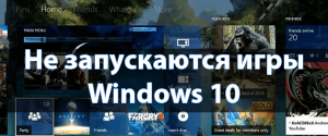 Почему на Windows 10 не запускаются игры и что делать – 9 способов настройки