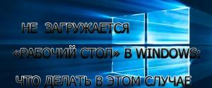 Не загружается в Windows 10 Рабочий стол, 4 способа решения