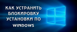 Почему Windows 10 не дает установить приложение и как запустить программу