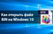 Как на ОС Windows 10 можно открыть файл с расширением bin – инструкция