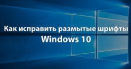 8 способов, как можно исправить размытый шрифт в системе Windows 10