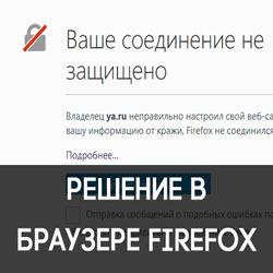 Исправляем ошибку «Ваше соединение не защищено» в Firefox